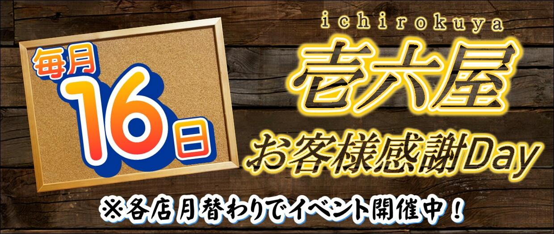 壱六屋毎月16日お客様感謝Day。各店月替りでイベント開催中!